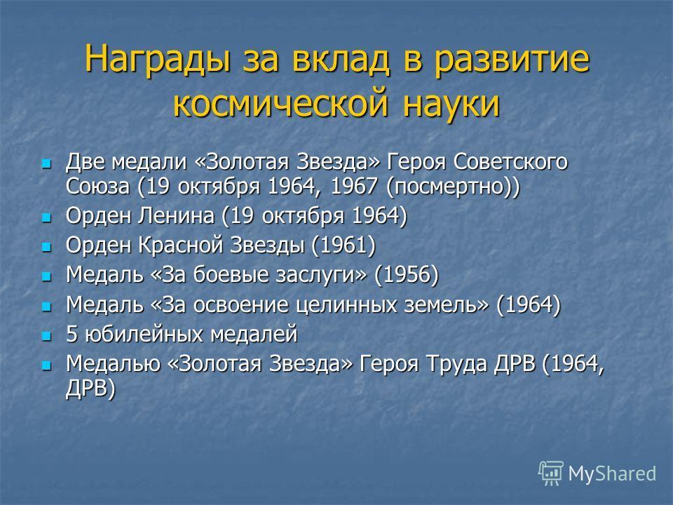 Награды за вклад в развитие космической науки Две медали «Золотая Звезда» Героя Советского Союза (19 октября 1964, 1967 (посмертно)) Две медали «Золотая Звезда» Героя Советского Союза (19 октября 1964, 1967 (посмертно)) Орден Ленина (19 октября 1964)