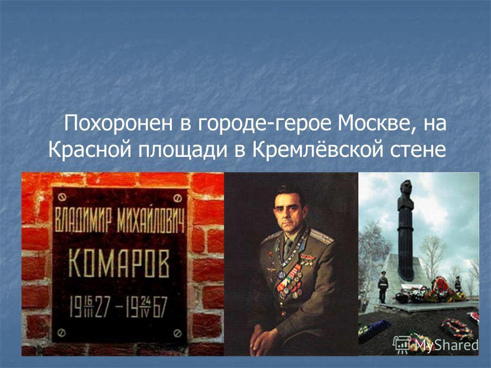Похоронен в городе-герое Москве, на Красной площади в Кремлёвской стене