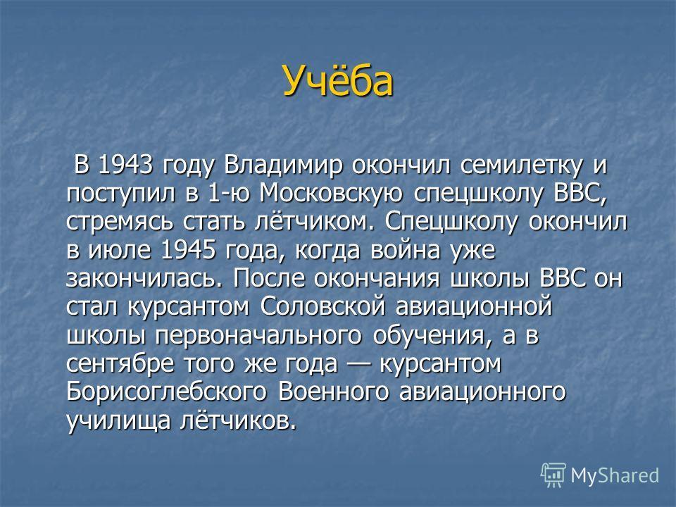 Учёба В 1943 году Владимир окончил семилетку и поступил в 1-ю Московскую спецшколу ВВС, стремясь стать лётчиком. Спецшколу окончил в июле 1945 года, когда война уже закончилась. После окончания школы ВВС он стал курсантом Соловской авиационной школы