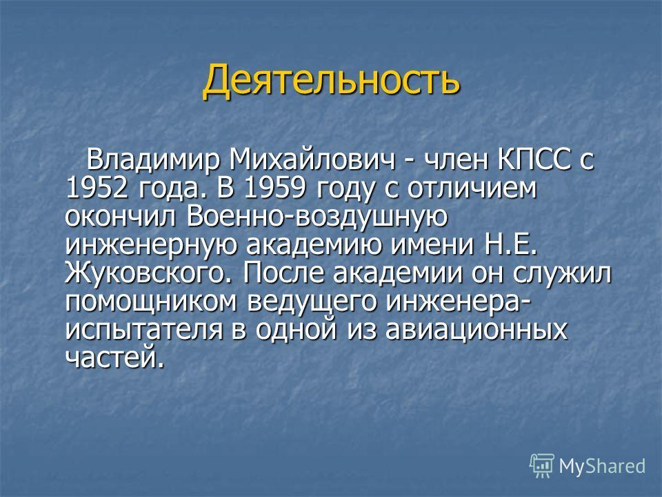 Деятельность Владимир Михайлович - член КПСС с 1952 года. В 1959 году с отличием окончил Военно-воздушную инженерную академию имени Н.Е. Жуковского. После академии он служил помощником ведущего инженера- испытателя в одной из авиационных частей. Влад