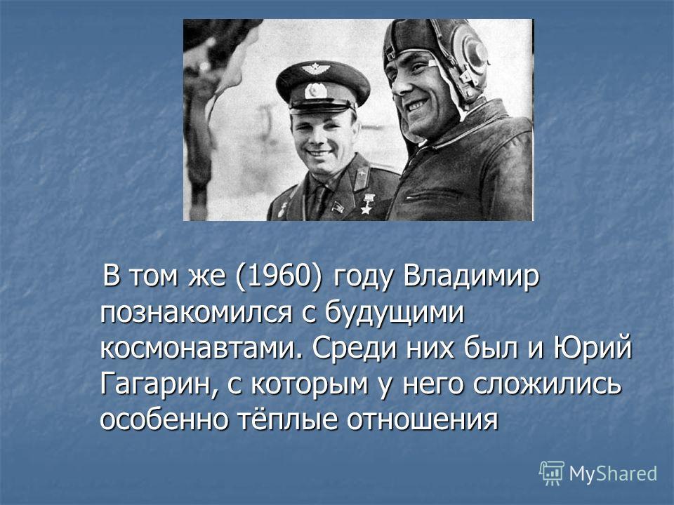 В том же (1960) году Владимир познакомился с будущими космонавтами. Среди них был и Юрий Гагарин, с которым у него сложились особенно тёплые отношения В том же (1960) году Владимир познакомился с будущими космонавтами. Среди них был и Юрий Гагарин, с