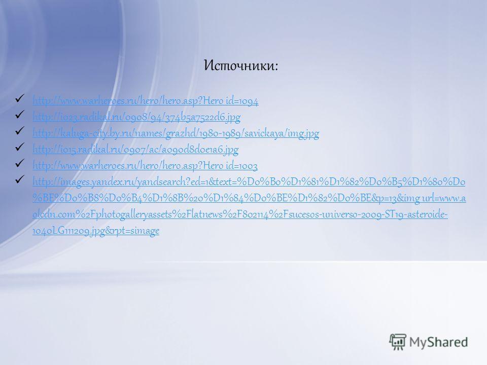 Источники: http://www.warheroes.ru/hero/hero.asp?Hero_id=1094 http://i023.radikal.ru/0908/94/374b5a7522d6.jpg http://kaluga-city.by.ru/names/grazhd/1980-1989/savickaya/img.jpg http://i015.radikal.ru/0907/ac/a090d8d0e1a6.jpg http://www.warheroes.ru/he