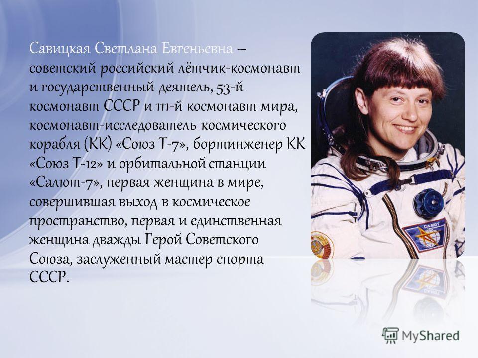 Савицкая Светлана Евгеньевна – советский российский лётчик-космонавт и государственный деятель, 53-й космонавт СССР и 111-й космонавт мира, космонавт-исследователь космического корабля (КК) «Союз Т-7», бортинженер КК «Союз Т-12» и орбитальной станции