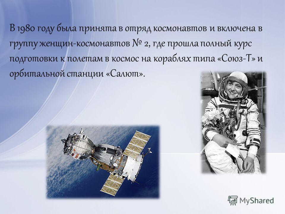 В 1980 году была принята в отряд космонавтов и включена в группу женщин-космонавтов 2, где прошла полный курс подготовки к полетам в космос на кораблях типа «Союз-Т» и орбитальной станции «Салют».