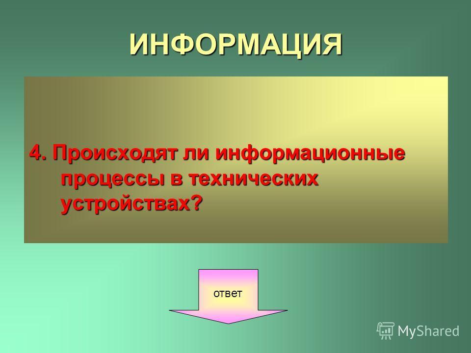 ИНФОРМАЦИЯ 4. Происходят ли информационные процессы в технических устройствах? ответ