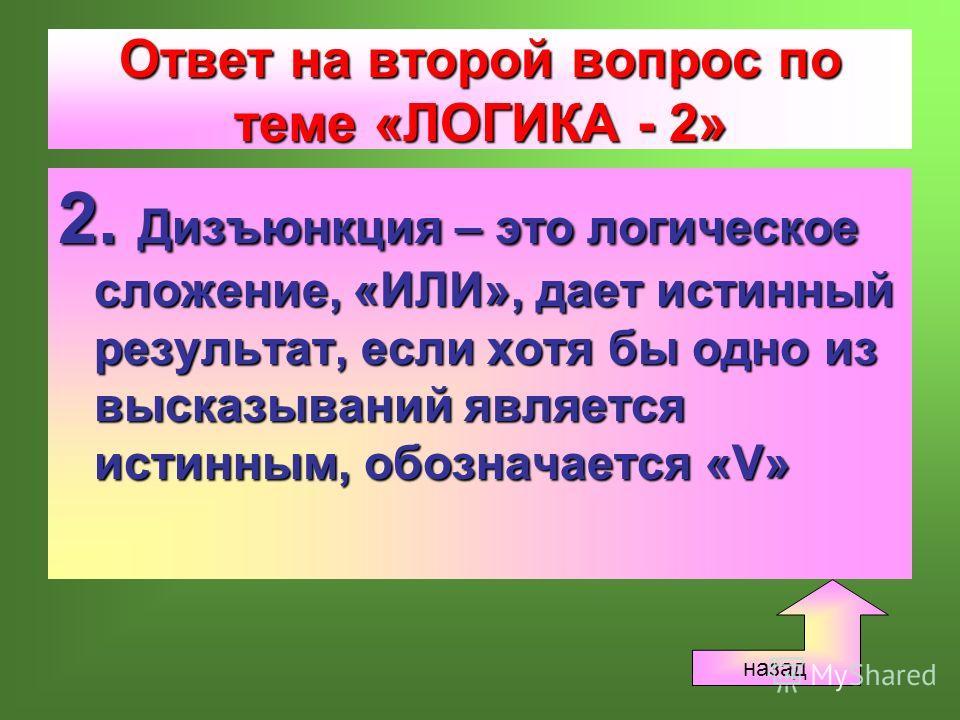 Ответ на второй вопрос по теме «ЛОГИКА - 2» 2. Дизъюнкция – это логическое сложение, «ИЛИ», дает истинный результат, если хотя бы одно из высказываний является истинным, обозначается «V» назад