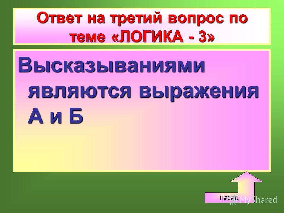 Ответ на третий вопрос по теме «ЛОГИКА - 3» Высказываниями являются выражения А и Б назад