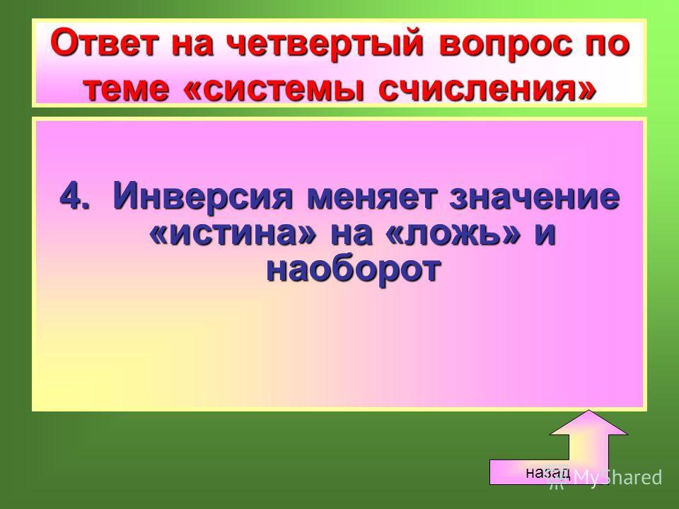 Ответ на четвертый вопрос по теме «системы счисления» 4. Инверсия меняет значение «истина» на «ложь» и наоборот назад