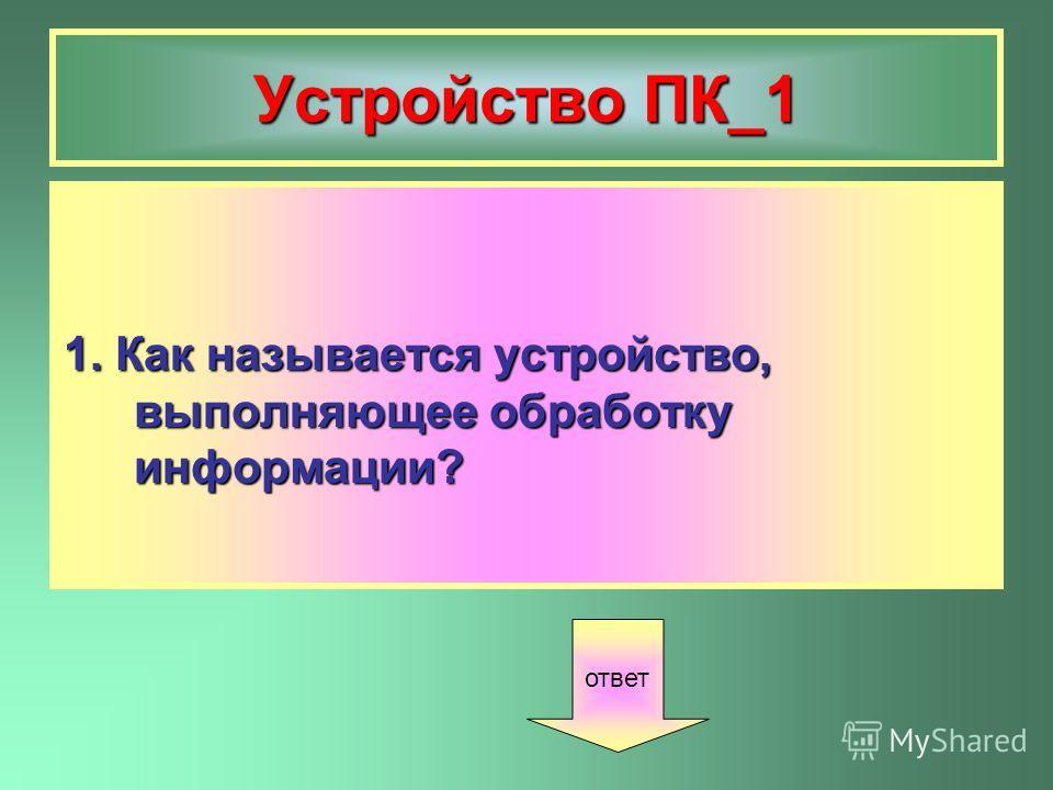 Устройство ПК_1 1. Как называется устройство, выполняющее обработку информации? ответ