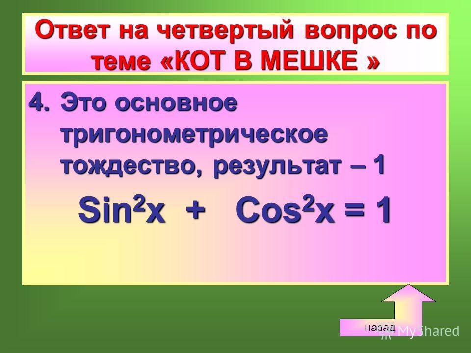 Ответ на четвертый вопрос по теме «КОТ В МЕШКЕ » 4.Это основное тригонометрическое тождество, результат – 1 Sin 2 x + Cos 2 x = 1 назад