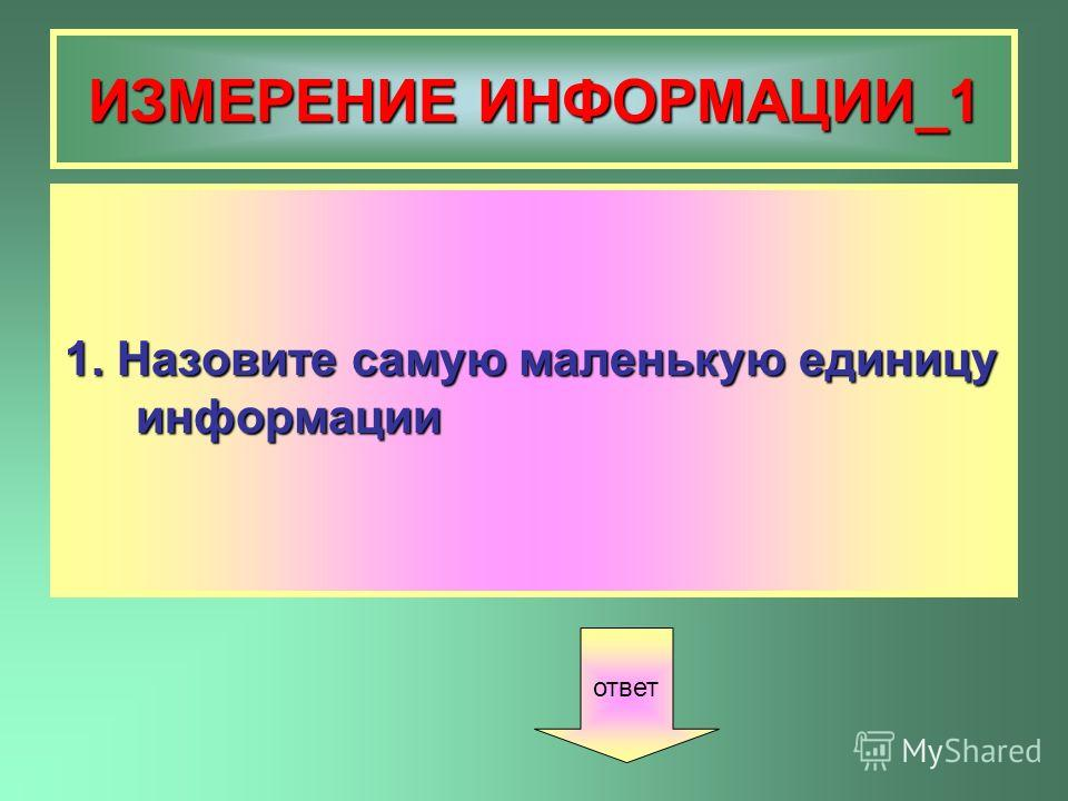 ИЗМЕРЕНИЕ ИНФОРМАЦИИ_1 1. Назовите самую маленькую единицу информации ответ