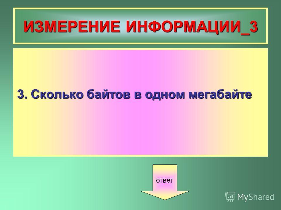 ИЗМЕРЕНИЕ ИНФОРМАЦИИ_3 3. Сколько байтов в одном мегабайте ответ