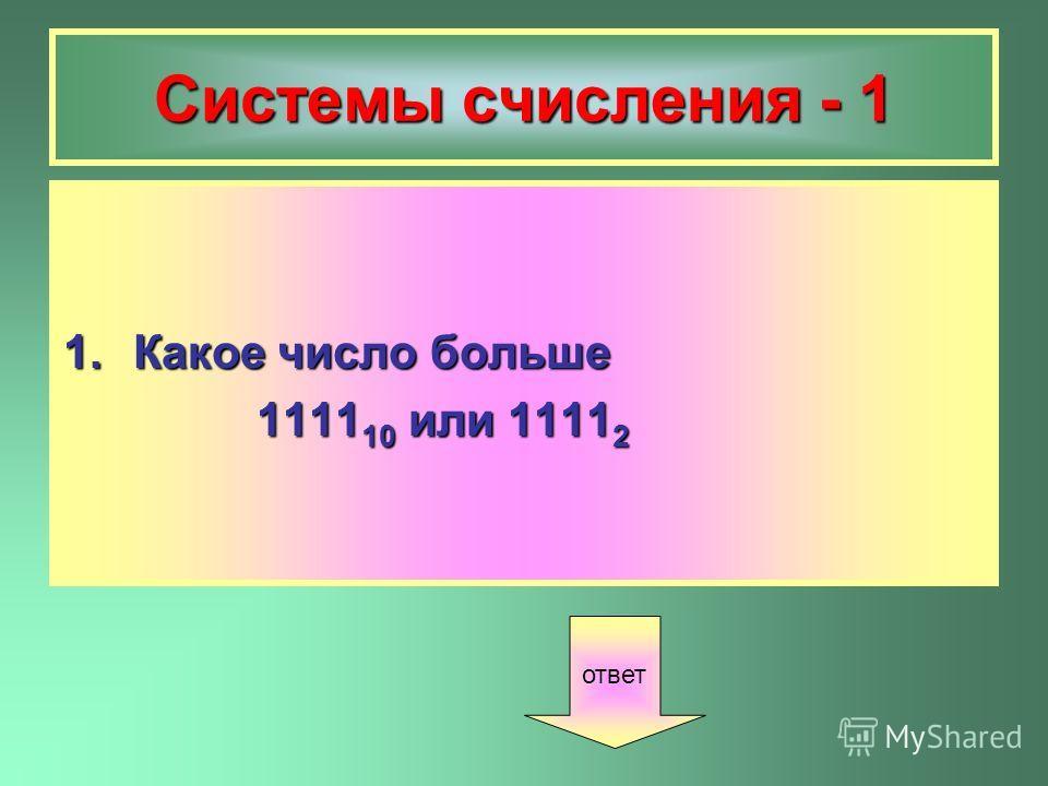 Системы счисления - 1 1.Какое число больше 1111 10 или 1111 2 1111 10 или 1111 2 ответ