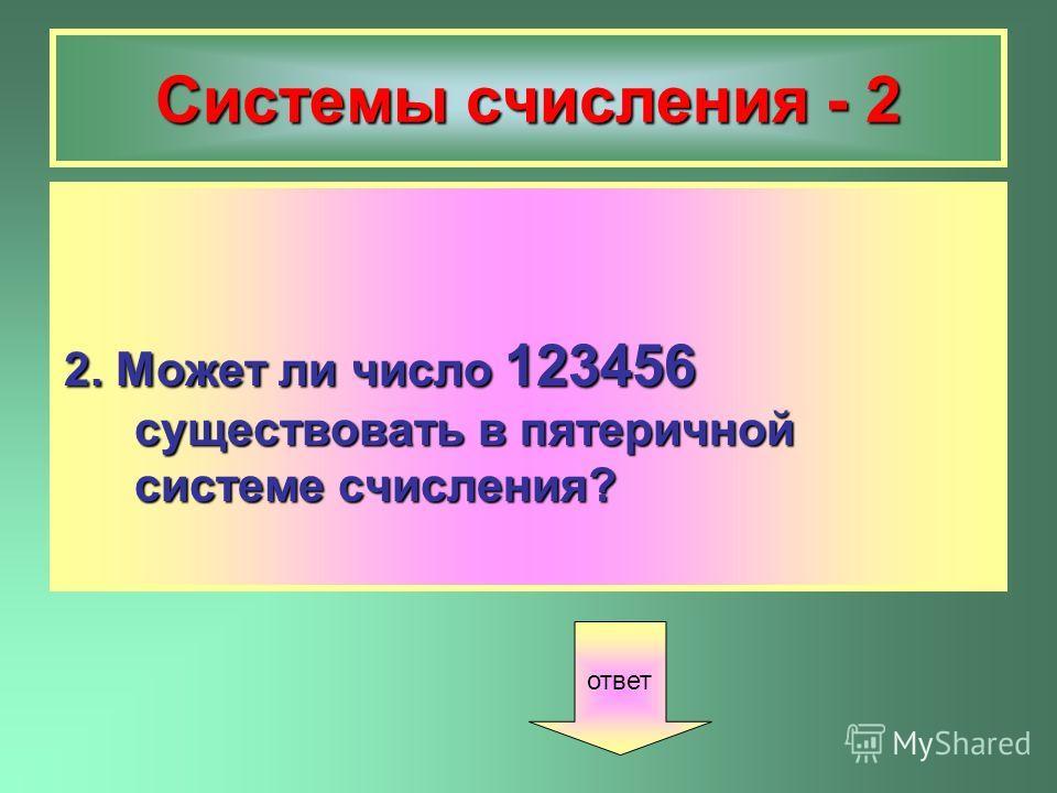 Системы счисления - 2 2. Может ли число 123456 существовать в пятеричной системе счисления? ответ