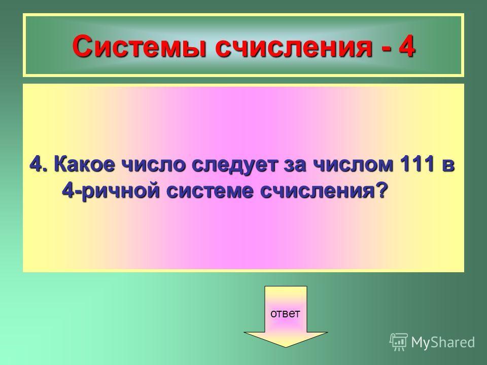 Системы счисления - 4 4. Какое число следует за числом 111 в 4-ричной системе счисления? ответ