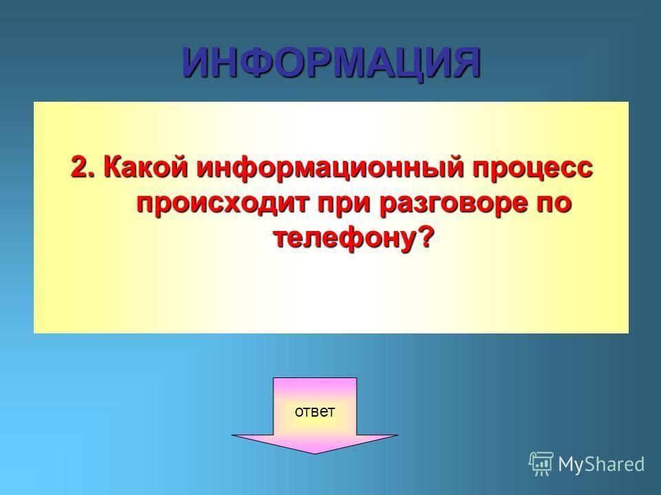 ИНФОРМАЦИЯ 2. Какой информационный процесс происходит при разговоре по телефону? ответ