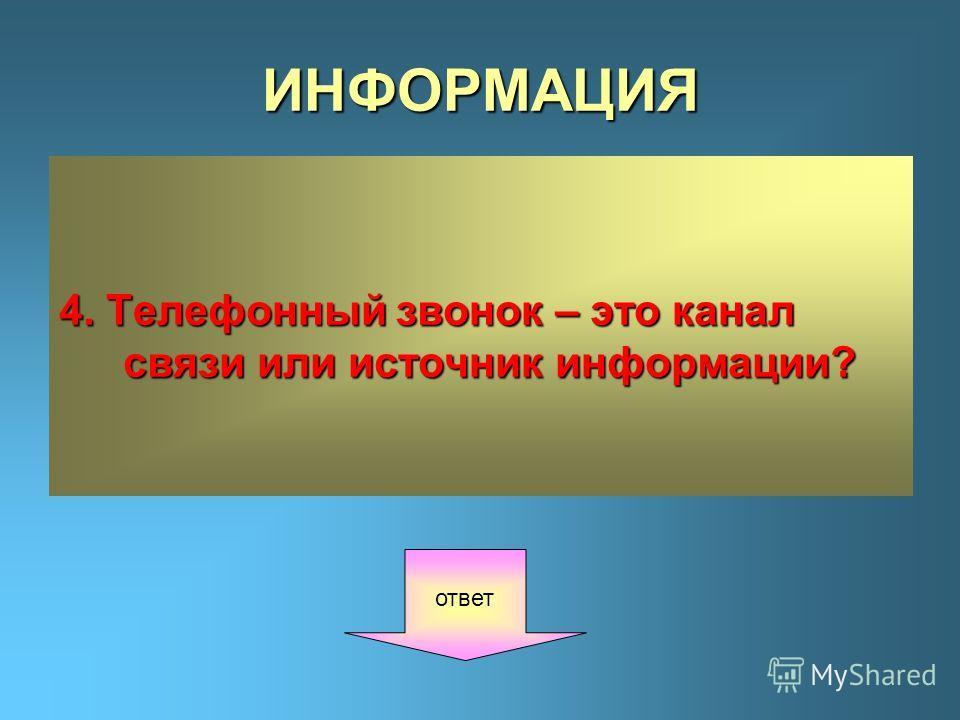 ИНФОРМАЦИЯ 4. Телефонный звонок – это канал связи или источник информации? ответ