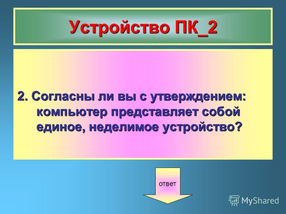 Устройство ПК_2 2. Согласны ли вы с утверждением: компьютер представляет собой единое, неделимое устройство? ответ