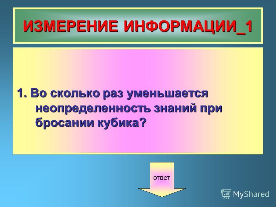 ИЗМЕРЕНИЕ ИНФОРМАЦИИ_1 1. Во сколько раз уменьшается неопределенность знаний при бросании кубика? ответ