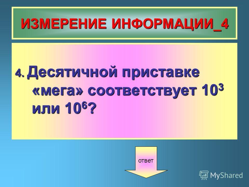ИЗМЕРЕНИЕ ИНФОРМАЦИИ_4 4. Десятичной приставке «мега» соответствует 10 3 или 10 6 ? ответ