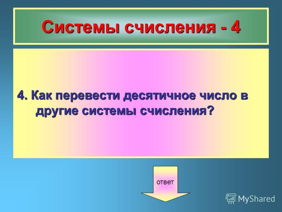 Системы счисления - 4 4. Как перевести десятичное число в другие системы счисления? ответ