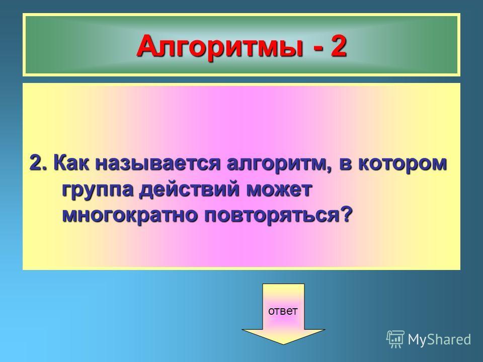 Алгоритмы - 2 2. Как называется алгоритм, в котором группа действий может многократно повторяться? ответ