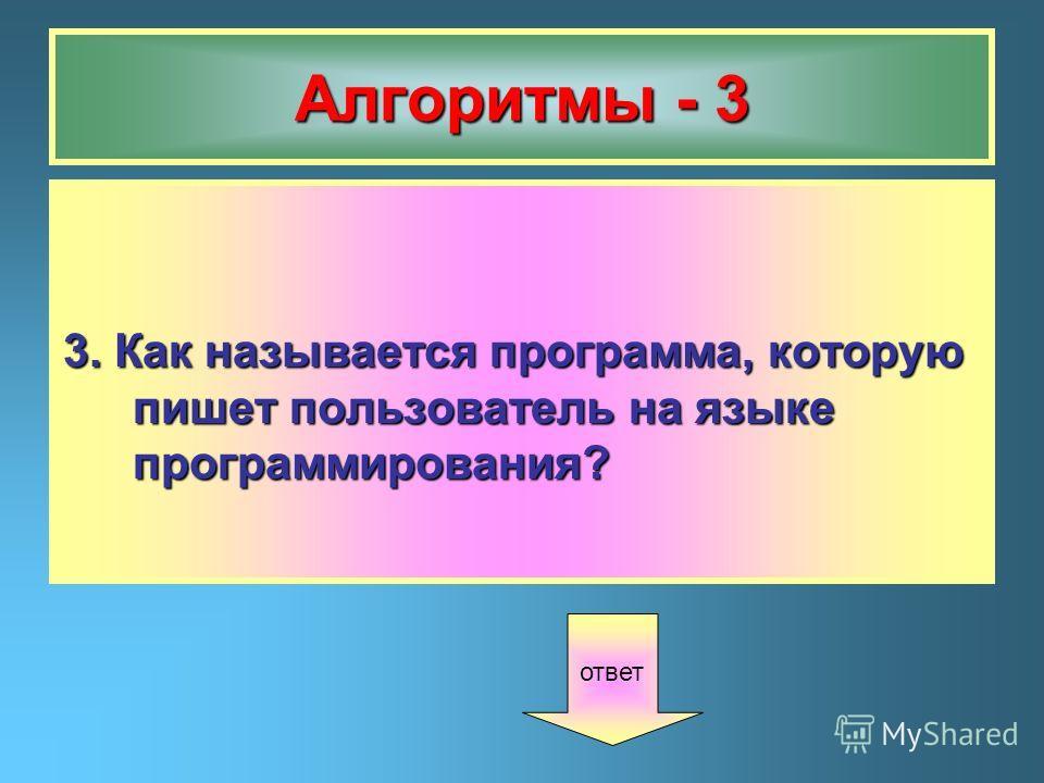 Алгоритмы - 3 3. Как называется программа, которую пишет пользователь на языке программирования? ответ