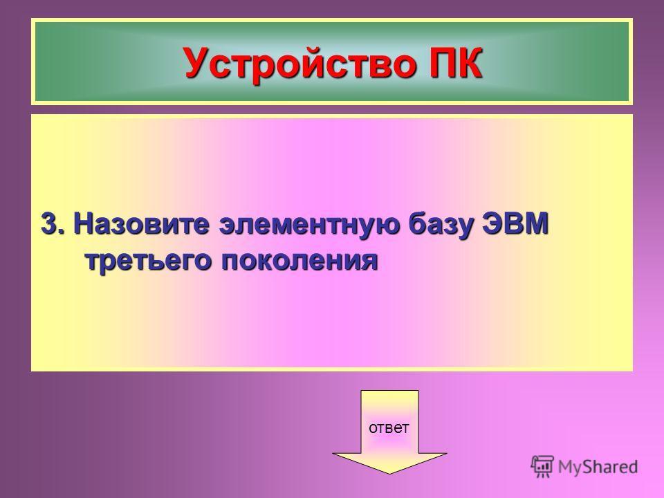 Устройство ПК 3. Назовите элементную базу ЭВМ третьего поколения ответ