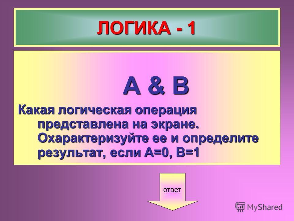 ЛОГИКА - 1 A & B A & B Какая логическая операция представлена на экране. Охарактеризуйте ее и определите результат, если А=0, В=1 ответ