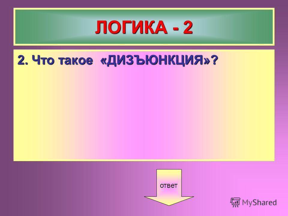 ЛОГИКА - 2 2. Что такое «ДИЗЪЮНКЦИЯ»? ответ