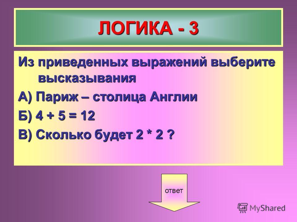 ЛОГИКА - 3 Из приведенных выражений выберите высказывания А) Париж – столица Англии Б) 4 + 5 = 12 В) Сколько будет 2 * 2 ? ответ