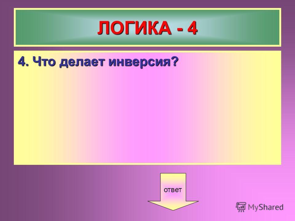 ЛОГИКА - 4 4. Что делает инверсия? ответ