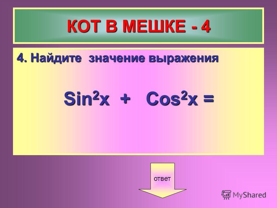 КОТ В МЕШКЕ - 4 4. Найдите значение выражения Sin 2 x + Cos 2 x = ответ