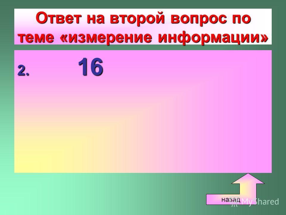 Ответ на второй вопрос по теме «измерение информации» 2. 16 назад