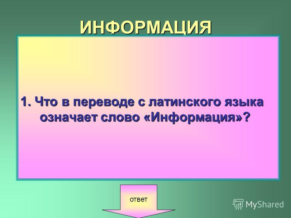 ИНФОРМАЦИЯ 1. Что в переводе с латинского языка означает слово «Информация»? ответ