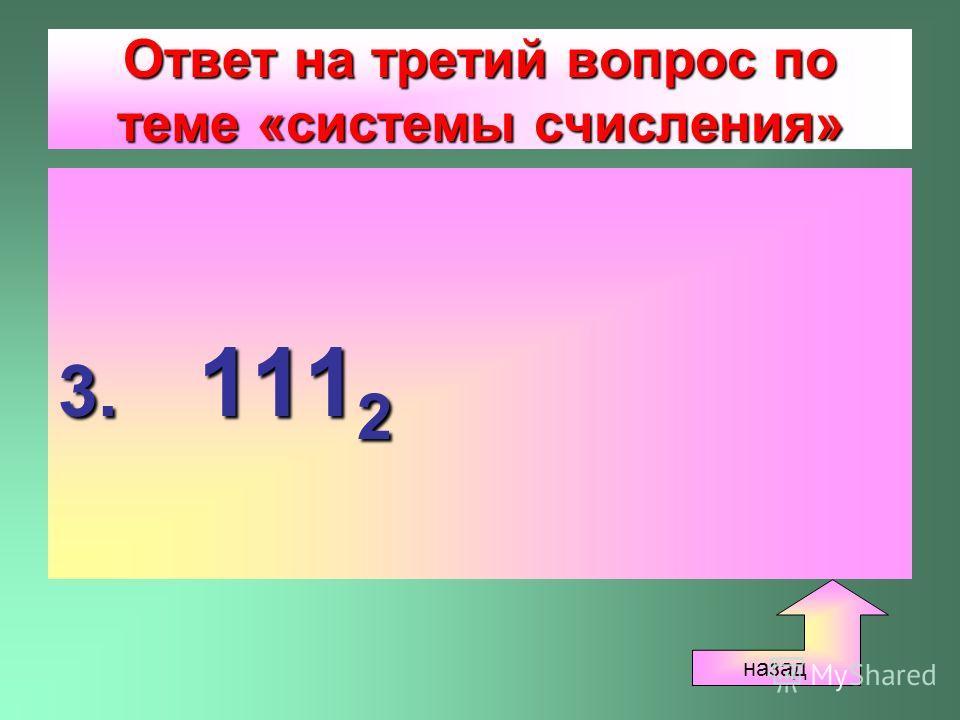 Ответ на третий вопрос по теме «системы счисления» 3. 111 2 назад