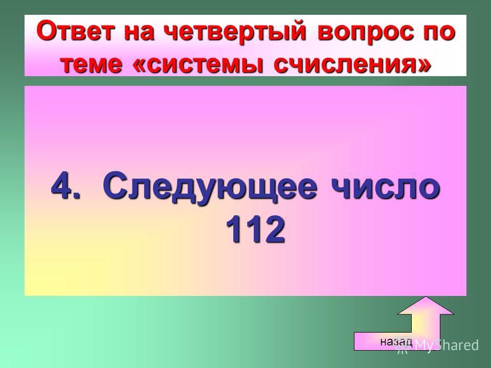 Ответ на четвертый вопрос по теме «системы счисления» 4. Следующее число 112 назад