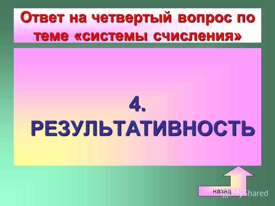 Ответ на четвертый вопрос по теме «системы счисления» 4. РЕЗУЛЬТАТИВНОСТЬ назад