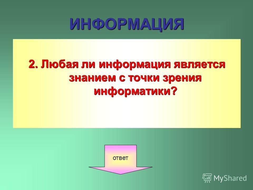 ИНФОРМАЦИЯ 2. Любая ли информация является знанием с точки зрения информатики? ответ
