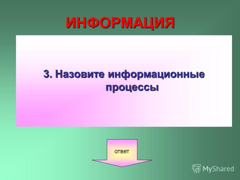 ИНФОРМАЦИЯ 3. Назовите информационные процессы ответ