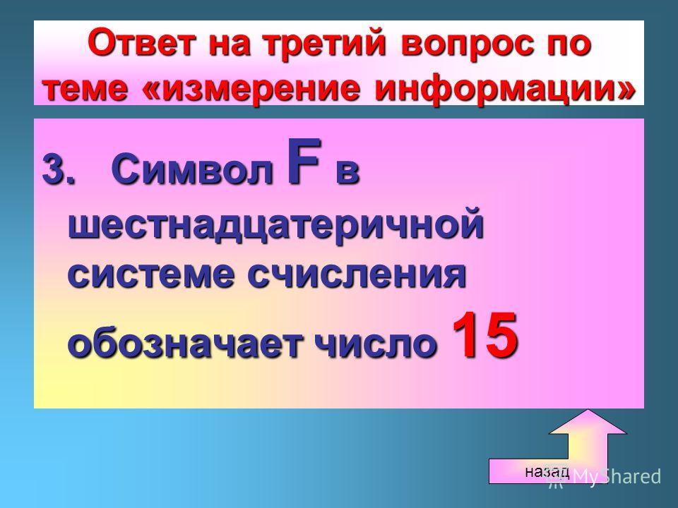 Ответ на третий вопрос по теме «измерение информации» 3. Символ F в шестнадцатеричной системе счисления обозначает число 15 назад