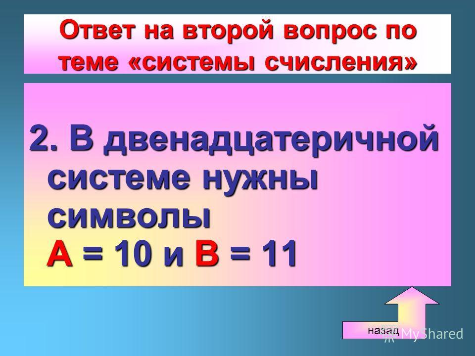 Ответ на второй вопрос по теме «системы счисления» 2. В двенадцатеричной системе нужны символы А = 10 и В = 11 назад