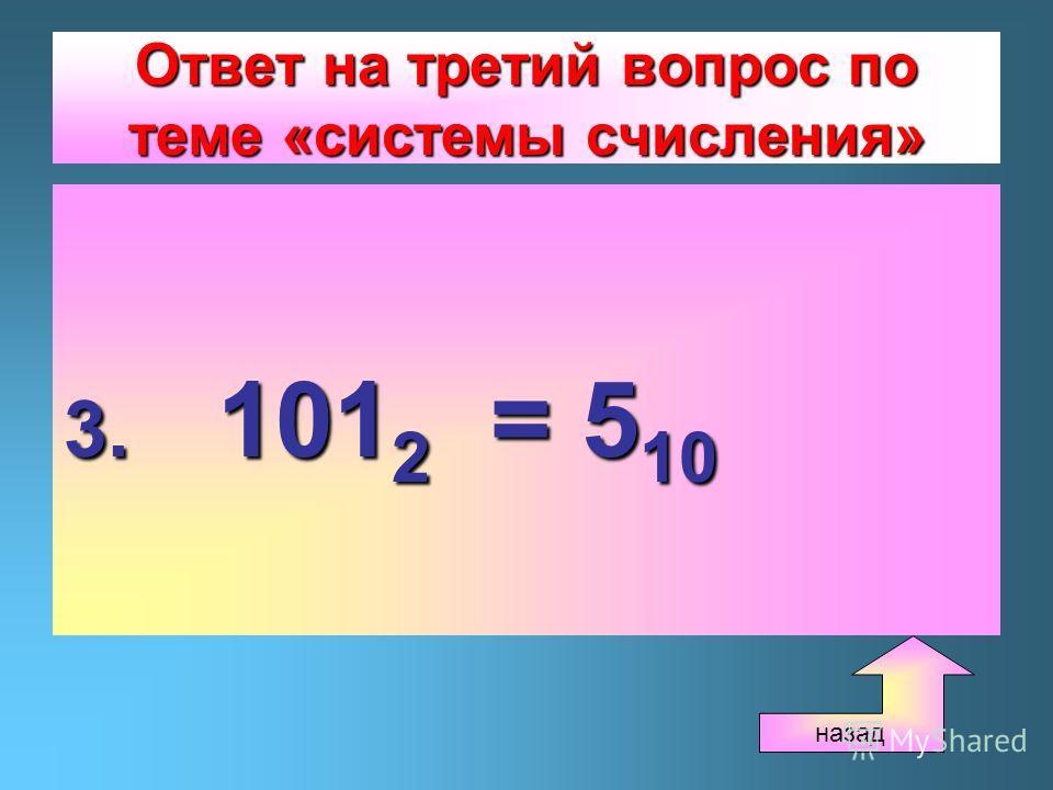 Ответ на третий вопрос по теме «системы счисления» 3. 101 2 = 5 10 назад