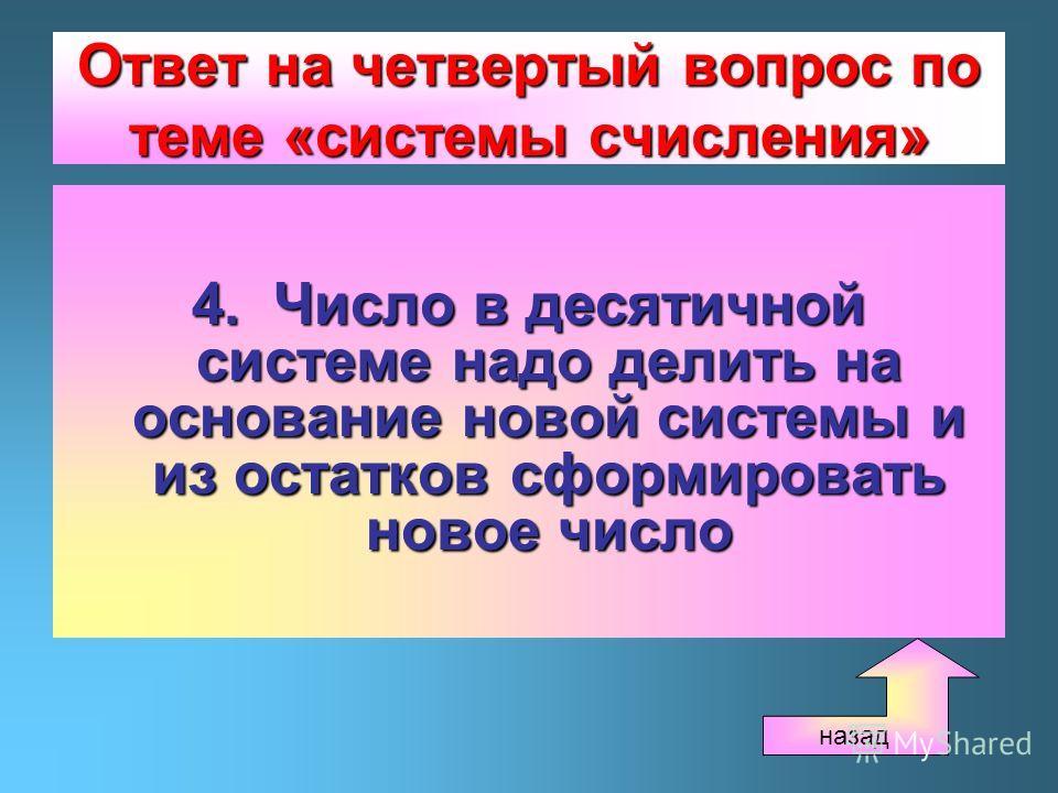 Ответ на четвертый вопрос по теме «системы счисления» 4. Число в десятичной системе надо делить на основание новой системы и из остатков сформировать новое число назад