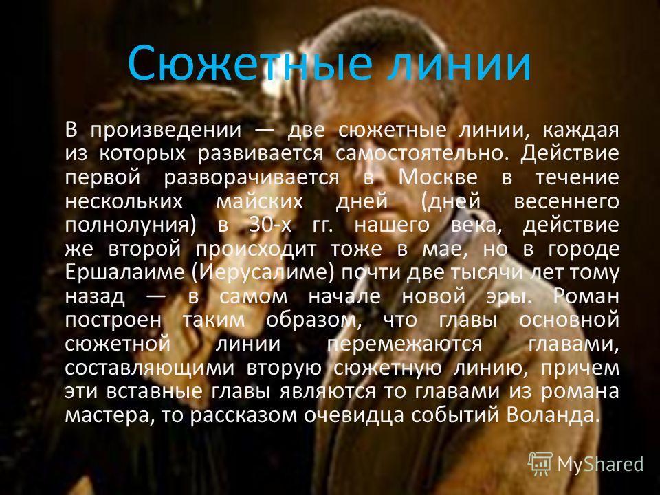 Сюжетные линии В произведении две сюжетные линии, каждая из которых развивается самостоятельно. Действие первой разворачивается в Москве в течение нескольких майских дней (дней весеннего полнолуния) в 30-х гг. нашего века, действие же второй происход