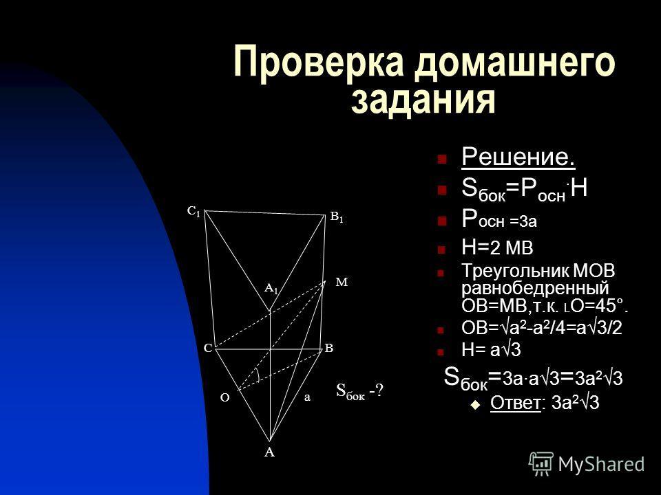 Проверка домашнего задания Решение. S бок =Р осн · Н Р осн =3а Н= 2 МВ Треугольник МОВ равнобедренный ОВ=МВ,т.к. О=45°. ОВ=а 2 -а 2 /4=а3/2 Н= а3 S бок = 3а·а3 = 3а 2 3 Ответ: 3а 2 3 А ВС В1В1 С1С1 А1А1 О М a S бок -?