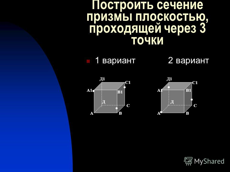 Построить сечение призмы плоскостью, проходящей через 3 точки 1 вариант 2 вариант...... АВ С Д А1 В1 С1 Д1 АВ С С1 Д1 А1 Д В1