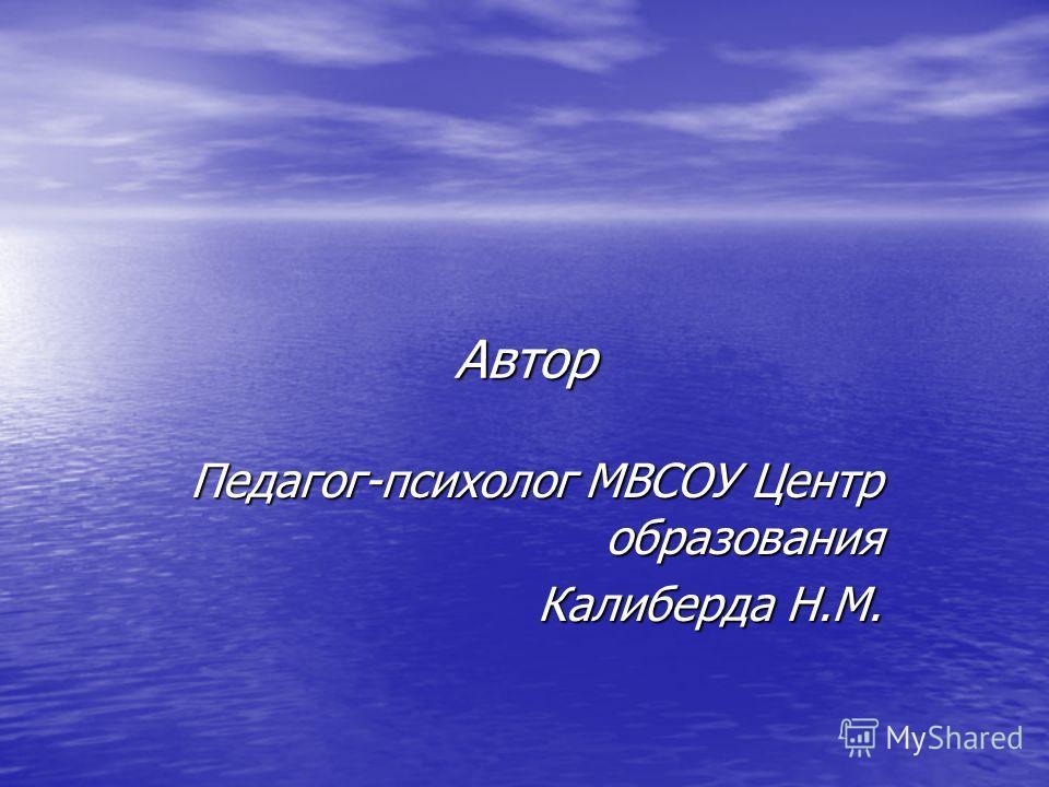 Автор Педагог-психолог МВСОУ Центр образования Калиберда Н.М.