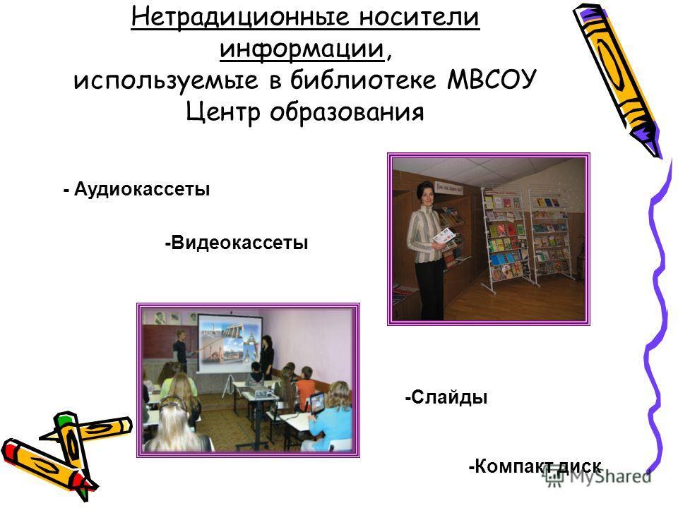 Нетрадиционные носители информации, используемые в библиотеке МВСОУ Центр образования - Аудиокассеты -Видеокассеты -Слайды -Компакт диск