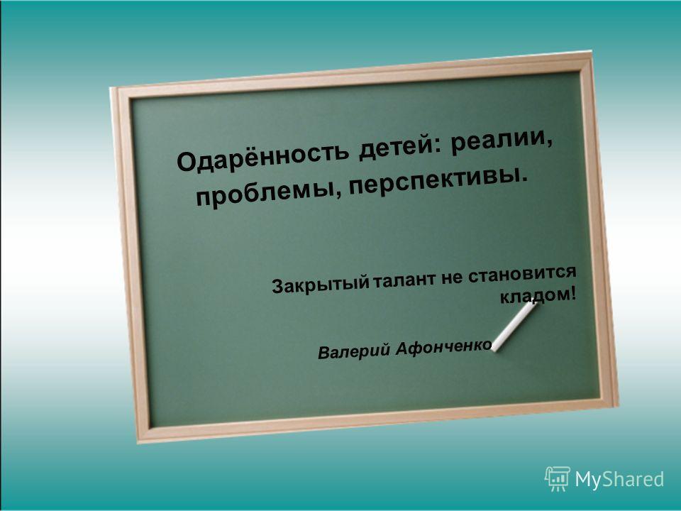 Одарённость детей: реалии, проблемы, перспективы. Закрытый талант не становится кладом! Валерий Афонченко